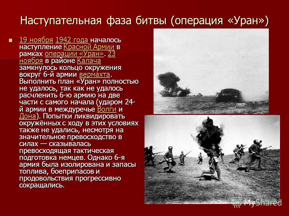Наступательная фаза битвы (операция «Уран») 19 ноября 1942 года началось наступление Красной Армии в рамках операции «Уран». 23 ноября в районе Калача замкнулось кольцо окружения вокруг 6-й армии вермахта. Выполнить план «Уран» полностью не удалось,