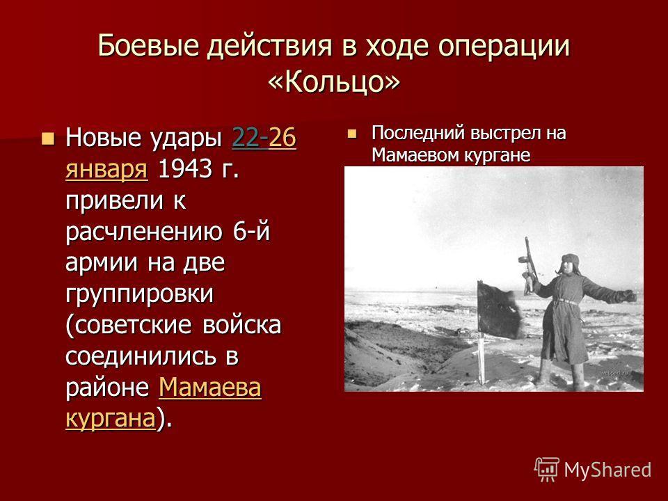 Боевые действия в ходе операции «Кольцо» Новые удары 22-26 января 1943 г. привели к расчленению 6-й армии на две группировки (советские войска соединились в районе Мамаева кургана). Новые удары 22-26 января 1943 г. привели к расчленению 6-й армии на