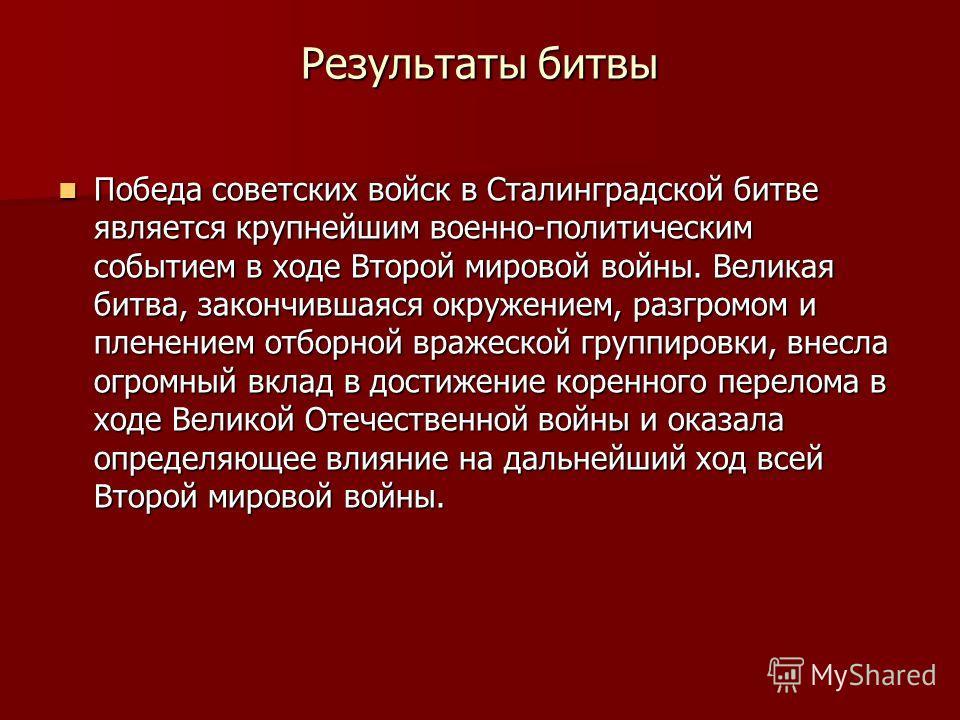 Результаты битвы Победа советских войск в Сталинградской битве является крупнейшим военно-политическим событием в ходе Второй мировой войны. Великая битва, закончившаяся окружением, разгромом и пленением отборной вражеской группировки, внесла огромны