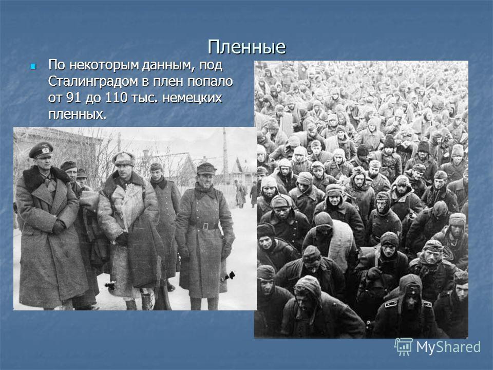 Пленные По некоторым данным, под Сталинградом в плен попало от 91 до 110 тыс. немецких пленных. По некоторым данным, под Сталинградом в плен попало от 91 до 110 тыс. немецких пленных.