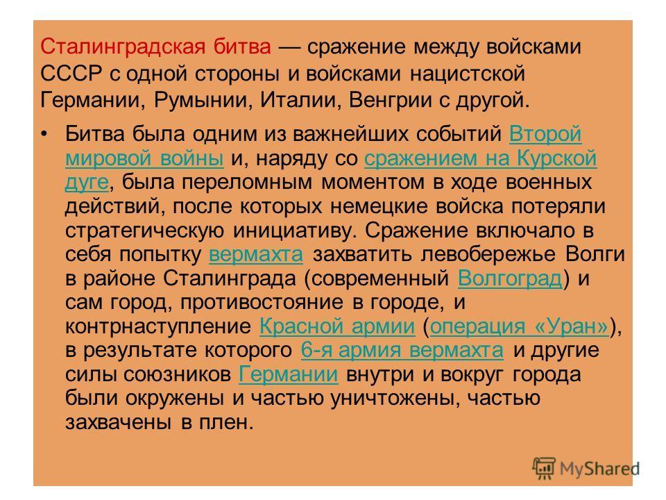 Сталинградская битва сражение между войсками СССР с одной стороны и войсками нацистской Германии, Румынии, Италии, Венгрии с другой. Битва была одним из важнейших событий Второй мировой войны и, наряду со сражением на Курской дуге, была переломным мо