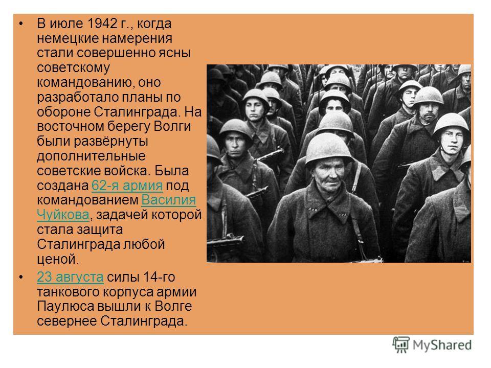 В июле 1942 г., когда немецкие намерения стали совершенно ясны советскому командованию, оно разработало планы по обороне Сталинграда. На восточном берегу Волги были развёрнуты дополнительные советские войска. Была создана 62-я армия под командованием