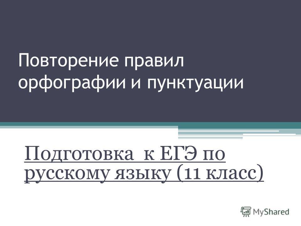 Повторение правил орфографии и пунктуации Подготовка к ЕГЭ по русскому языку (11 класс)