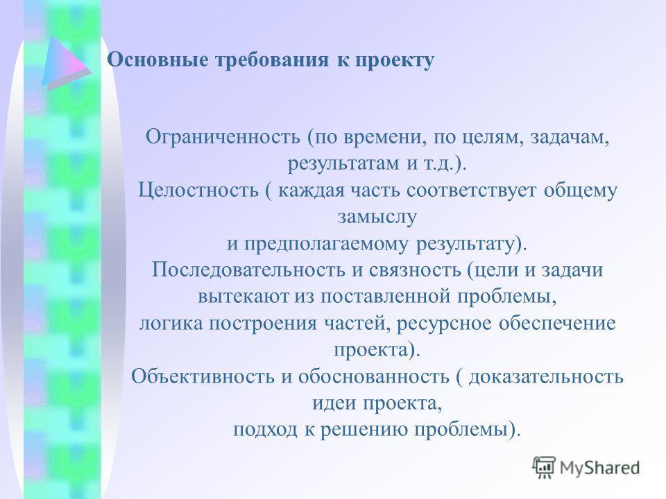 Основные требования к проекту Ограниченность (по времени, по целям, задачам, результатам и т.д.). Целостность ( каждая часть соответствует общему замыслу и предполагаемому результату). Последовательность и связность (цели и задачи вытекают из поставл