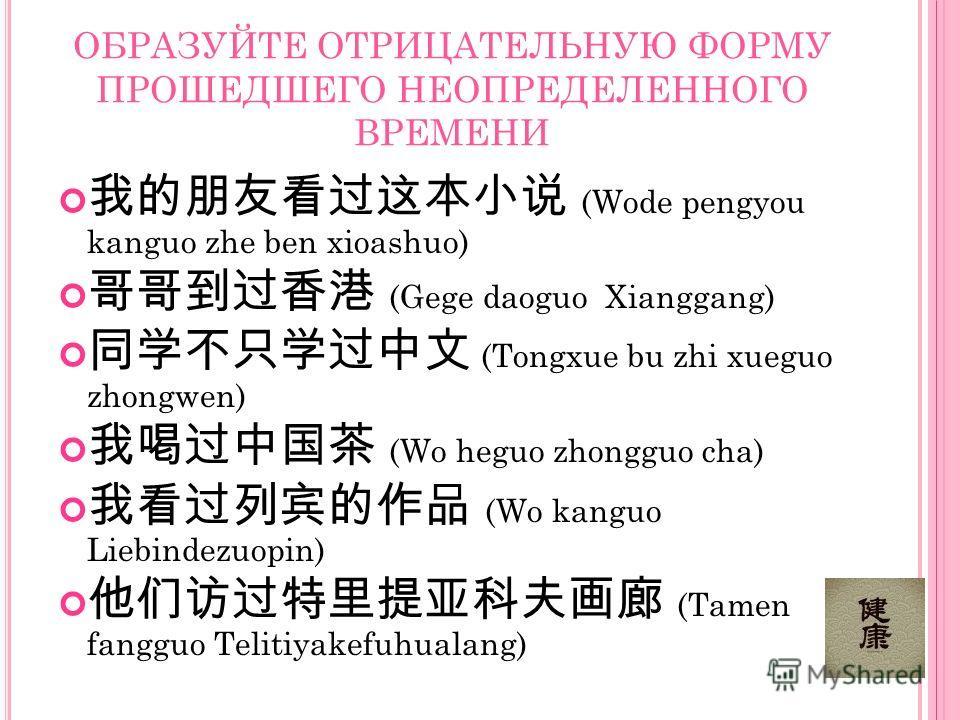 ОБРАЗУЙТЕ ОТРИЦАТЕЛЬНУЮ ФОРМУ ПРОШЕДШЕГО НЕОПРЕДЕЛЕННОГО ВРЕМЕНИ (Wode pengyou kanguo zhe ben xioashuo) (Gege daoguo Xianggang) (Tongxue bu zhi xueguo zhongwen) (Wo heguo zhongguo cha) (Wo kanguo Liebindezuopin) (Tamen fangguo Telitiyakefuhualang)