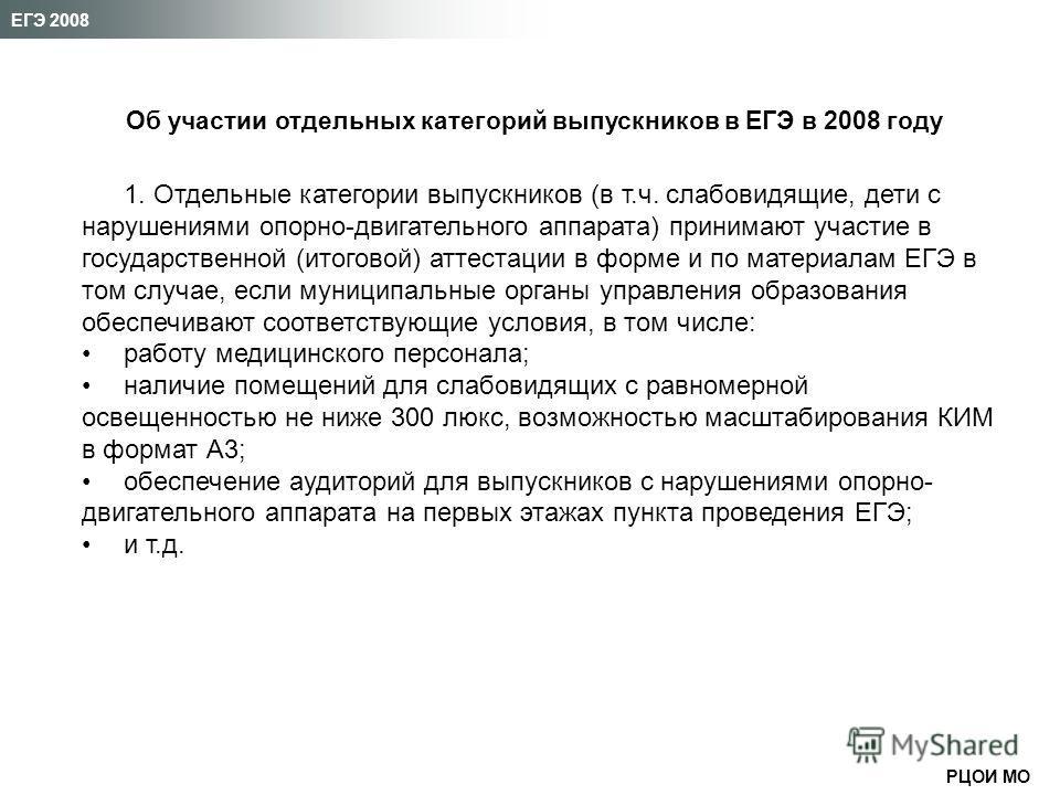 РЦОИ МО ЕГЭ 2008 Об участии отдельных категорий выпускников в ЕГЭ в 2008 году 1. Отдельные категории выпускников (в т.ч. слабовидящие, дети с нарушениями опорно-двигательного аппарата) принимают участие в государственной (итоговой) аттестации в форме
