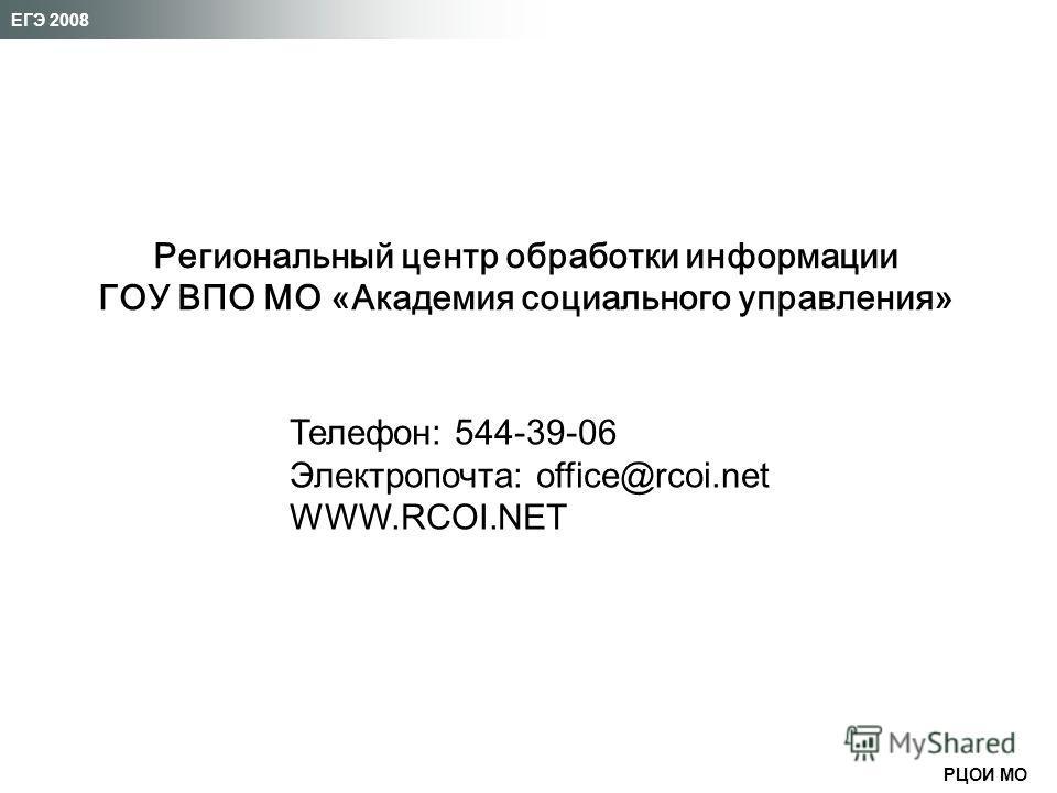 РЦОИ МО ЕГЭ 2008 Телефон: 544-39-06 Электропочта: office@rcoi.net WWW.RCOI.NET Региональный центр обработки информации ГОУ ВПО МО «Академия социального управления»
