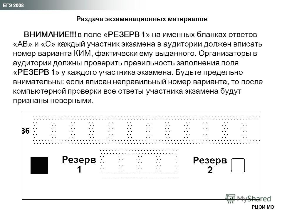РЦОИ МО ЕГЭ 2008 ВНИМАНИЕ!!! в поле «РЕЗЕРВ 1» на именных бланках ответов «АВ» и «С» каждый участник экзамена в аудитории должен вписать номер варианта КИМ, фактически ему выданного. Организаторы в аудитории должны проверить правильность заполнения п
