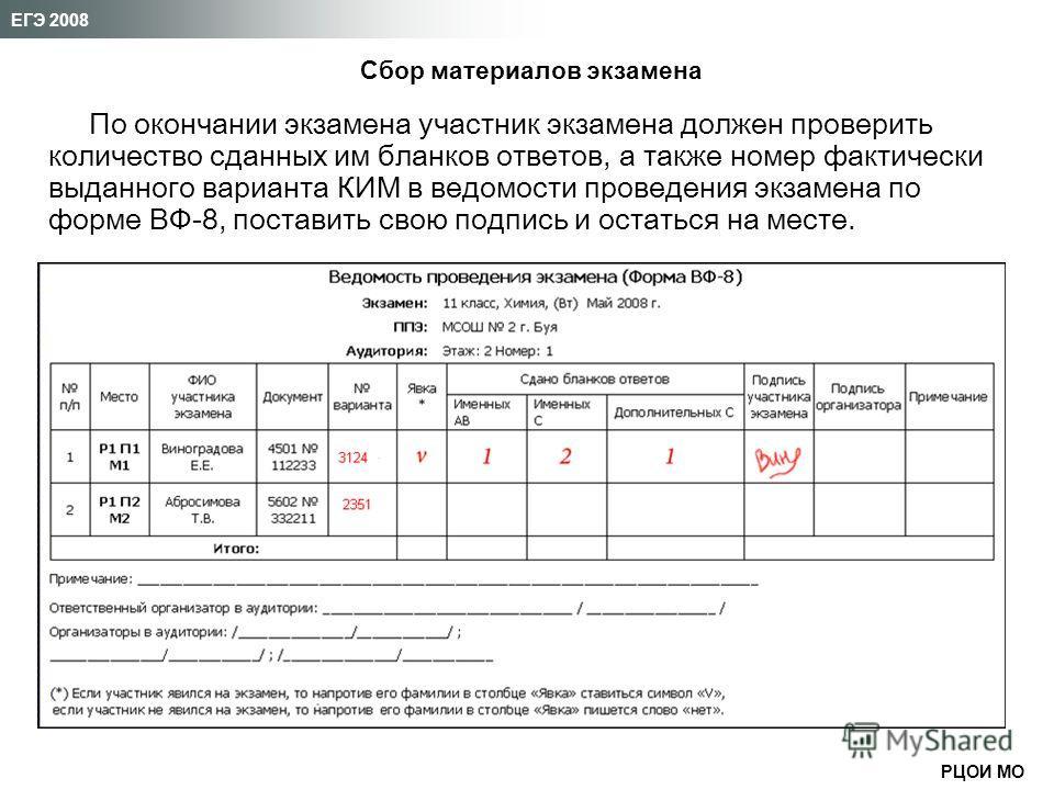 РЦОИ МО ЕГЭ 2008 По окончании экзамена участник экзамена должен проверить количество сданных им бланков ответов, а также номер фактически выданного варианта КИМ в ведомости проведения экзамена по форме ВФ-8, поставить свою подпись и остаться на месте