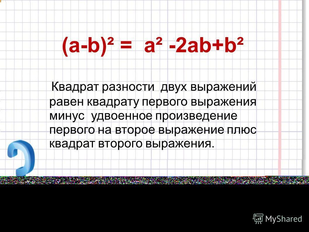 (а-b)² = а² -2аb+b² Квадрат разности двух выражений равен квадрату первого выражения минус удвоенное произведение первого на второе выражение плюс квадрат второго выражения.
