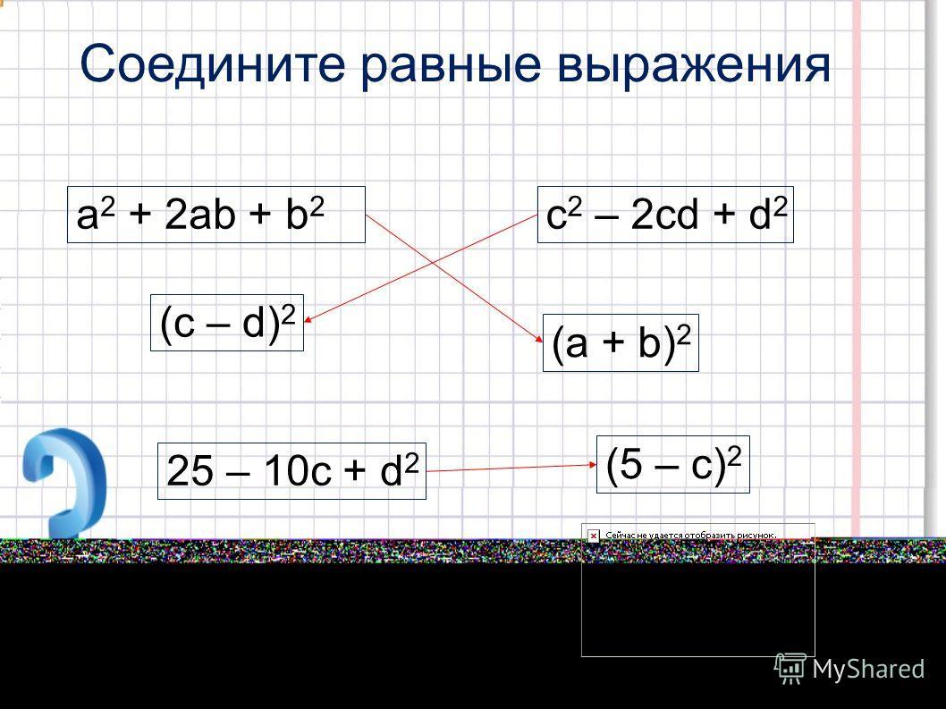 Соедините равные выражения a 2 + 2ab + b 2 c 2 – 2cd + d 2 (c – d) 2 (a + b) 2 (5 – c) 2 25 – 10c + d 2