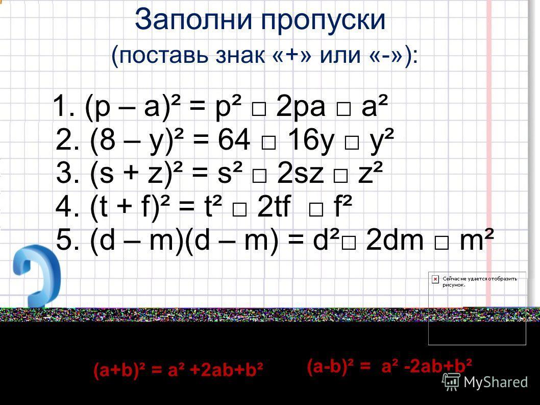 Заполни пропуски (поставь знак «+» или «-»): 1. (р – а)² = р² 2ра а² 2. (8 – у)² = 64 16у у² 3. (s + z)² = s² 2sz z² 4. (t + f)² = t² 2tf f² 5. (d – m)(d – m) = d² 2dm m² (а+b)² = а² +2аb+b² (а-b)² = а² -2аb+b²