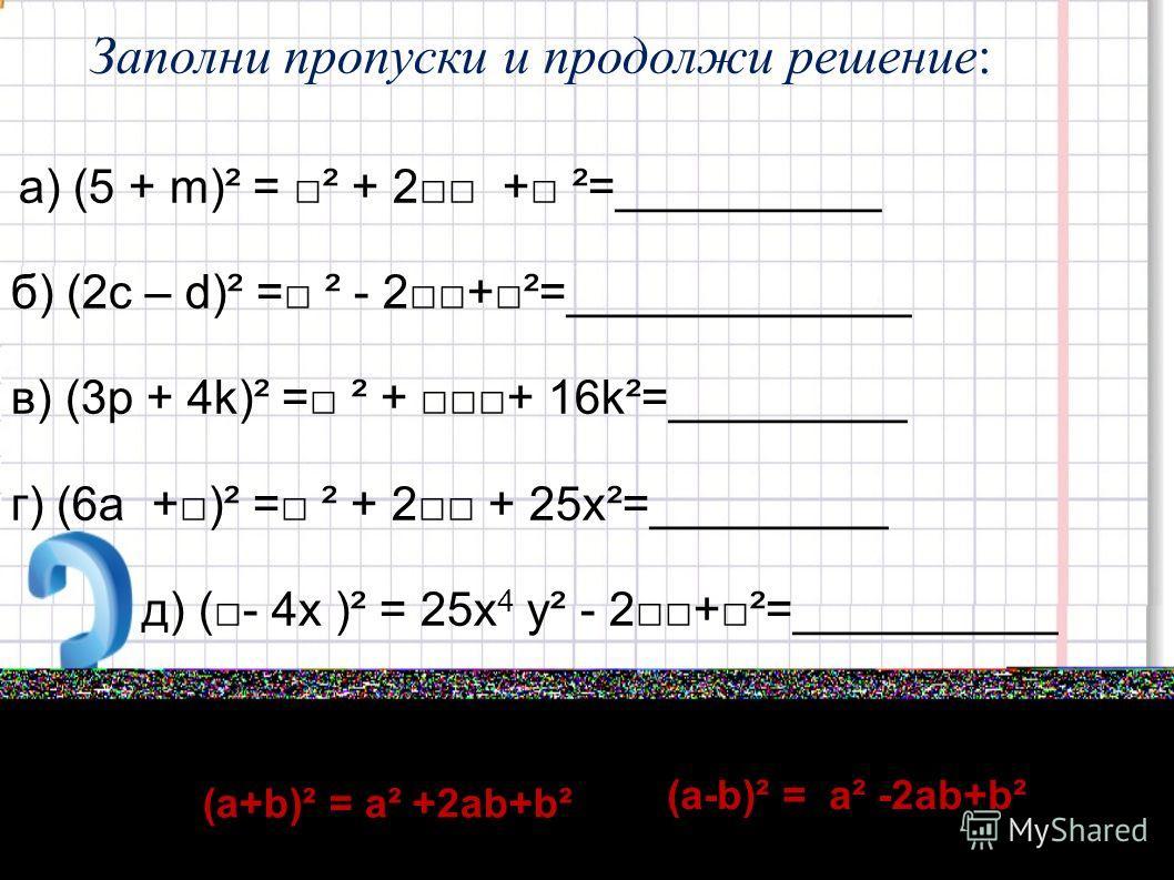 Заполни пропуски и продолжи решение: а) (5 + m)² = ² + 2 + ²=__________ б) (2c – d)² = ² - 2+²=_____________ в) (3p + 4k)² = ² + + 16k²=_________ г) (6а +)² = ² + 2 + 25х²=_________ д) (- 4х )² = 25x 4 у² - 2+²=__________ (а+b)² = а² +2аb+b² (а-b)² =