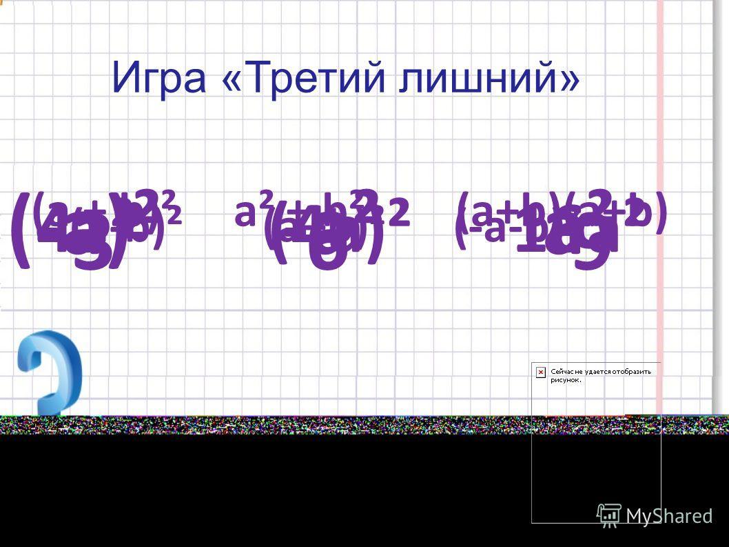 Игра «Третий лишний» 3² 6 9 4а² (4а)² 16а² (а + b)² a² + b² (a+b)(a+b) (-a)² -a² a² (a-b)² (a+b)² (-a-b)²