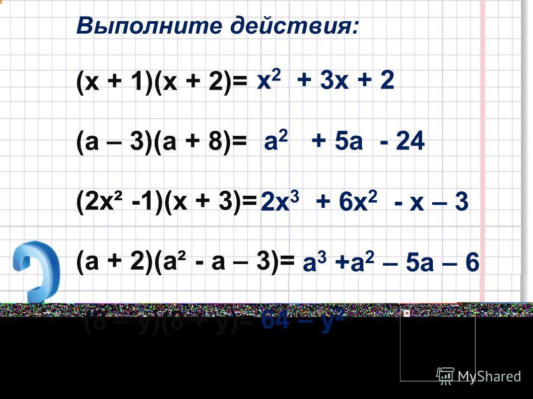 Выполните действия: (х + 1)(х + 2)= (а – 3)(а + 8)= (2х² -1)(х + 3)= (а + 2)(а² - а – 3)= (8 – у)(8 + у)= х 2 + 3х + 2 а 2 + 5а - 24 2х 3 + 6х 2 - х – 3 а 3 +а 2 – 5а – 6 64 – у 2