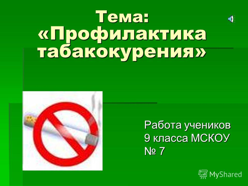 Тема: «Профилактика табакокурения» Работа учеников 9 класса МСКОУ 7