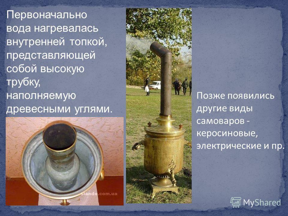 Позже появились другие виды самоваров - керосиновые, электрические и пр. Первоначально вода нагревалась внутренней топкой, представляющей собой высокую трубку, наполняемую древесными углями.