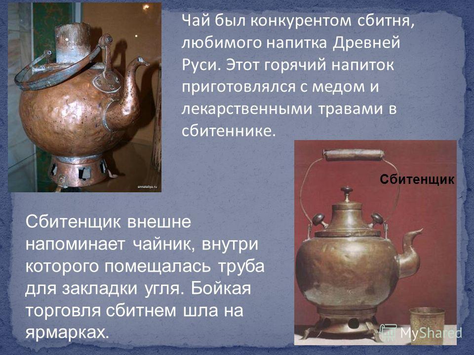 Чай был конкурентом сбитня, любимого напитка Древней Руси. Этот горячий напиток приготовлялся с медом и лекарственными травами в сбитеннике. Сбитенщик внешне напоминает чайник, внутри которого помещалась труба для закладки угля. Бойкая торговля сбитн