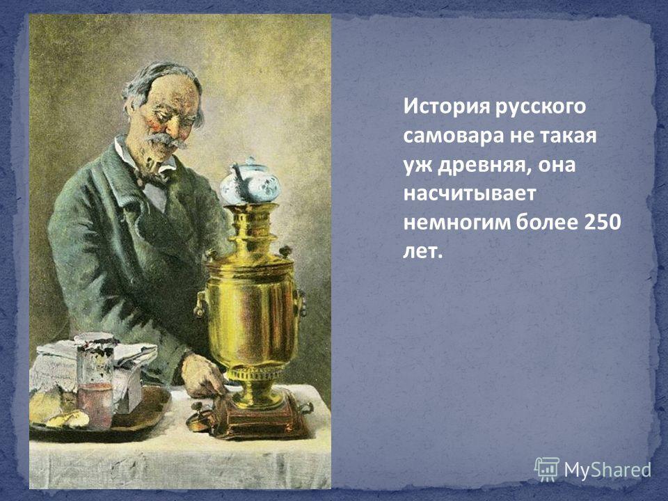 История русского самовара не такая уж древняя, она насчитывает немногим более 250 лет.