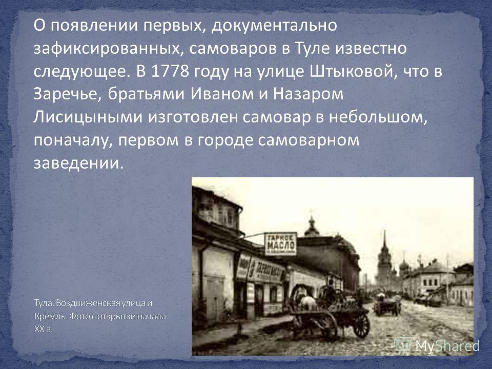 О появлении первых, документально зафиксированных, самоваров в Туле известно следующее. В 1778 году на улице Штыковой, что в Заречье, братьями Иваном и Назаром Лисицыными изготовлен самовар в небольшом, поначалу, первом в городе самоварном заведении.