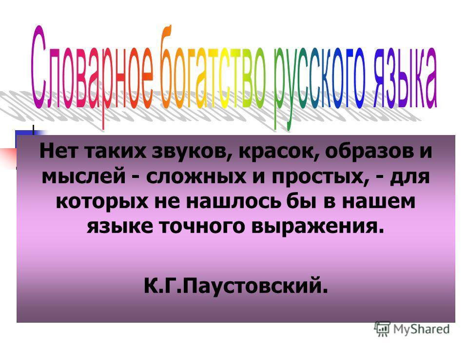 Нет таких звуков, красок, образов и мыслей - сложных и простых, - для которых не нашлось бы в нашем языке точного выражения. К.Г.Паустовский.