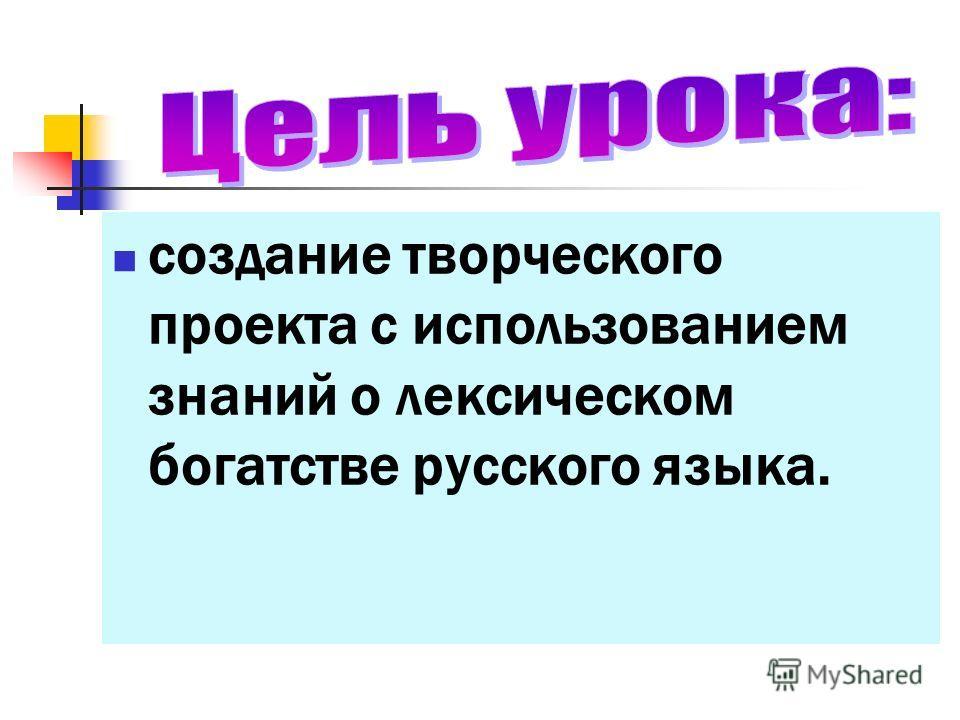 создание творческого проекта с использованием знаний о лексическом богатстве русского языка.