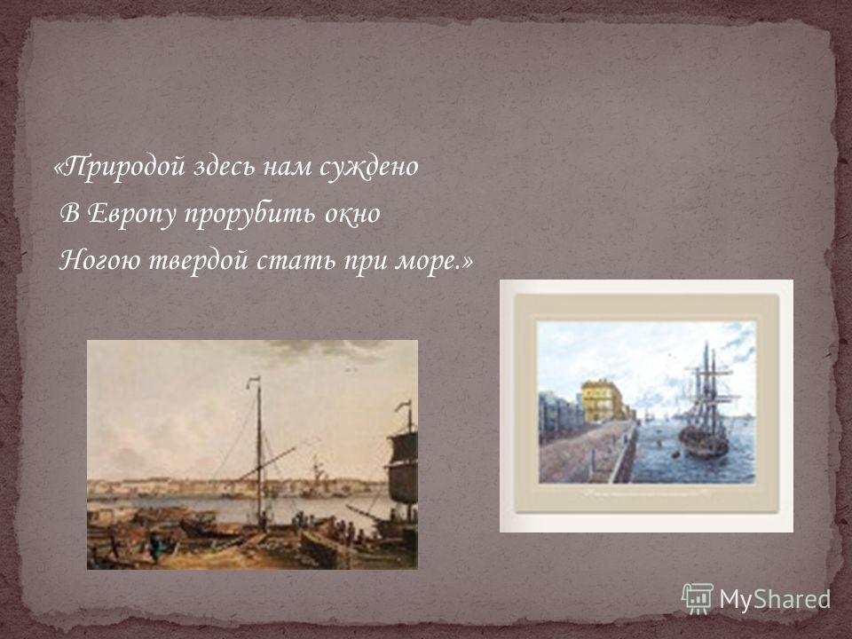 «Природой здесь нам суждено В Европу прорубить окно Ногою твердой стать при море.»