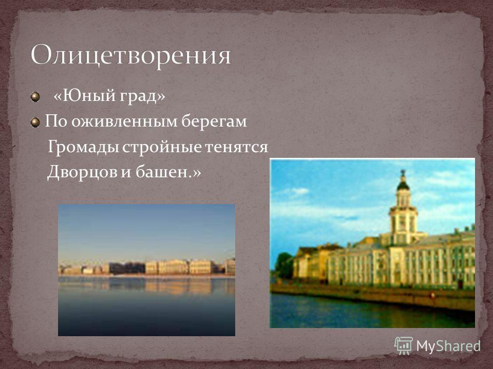 «Юный град» По оживленным берегам Громады стройные тенятся Дворцов и башен.»