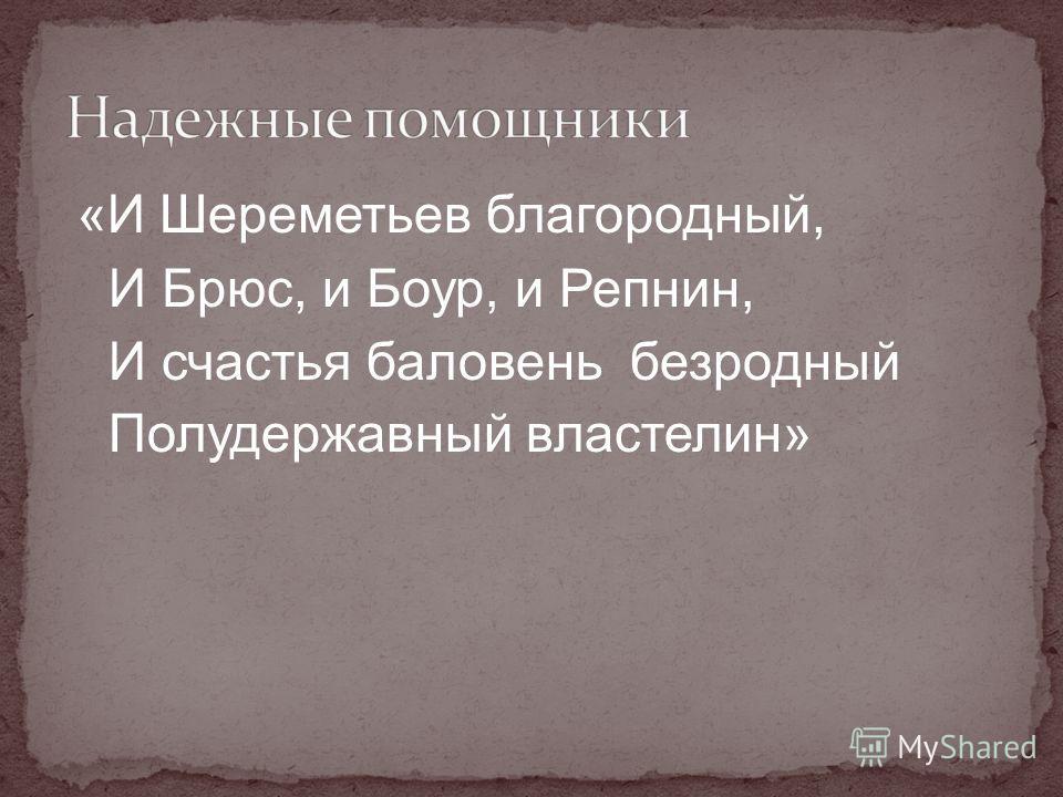 « И Шереметьев благородный, И Брюс, и Боур, и Репнин, И счастья баловень безродный Полудержавный властелин»