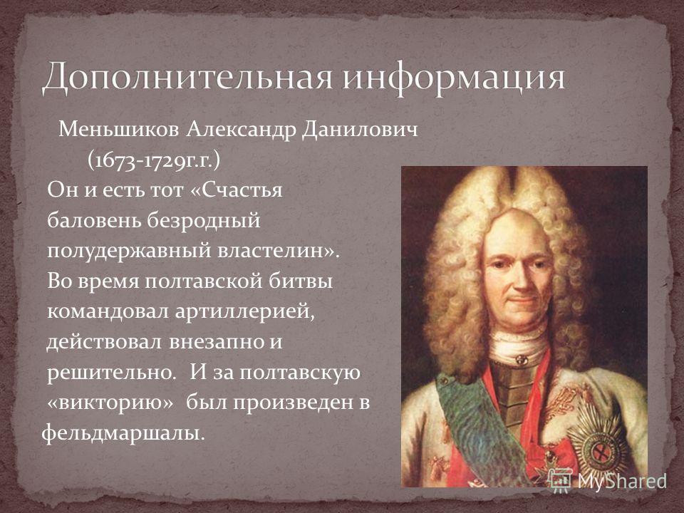 Меньшиков Александр Данилович (1673-1729г.г.) Он и есть тот «Счастья баловень безродный полудержавный властелин». Во время полтавской битвы командовал артиллерией, действовал внезапно и решительно. И за полтавскую «викторию» был произведен в фельдмар