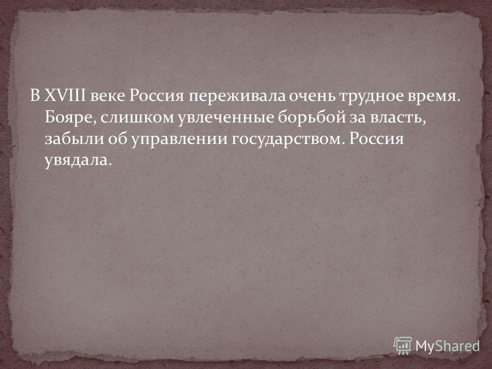 В XVIII веке Россия переживала очень трудное время. Бояре, слишком увлеченные борьбой за власть, забыли об управлении государством. Россия увядала.