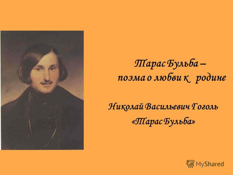Тарас Бульба – поэма о любви к родине Николай Васильевич Гоголь «Тарас Бульба»