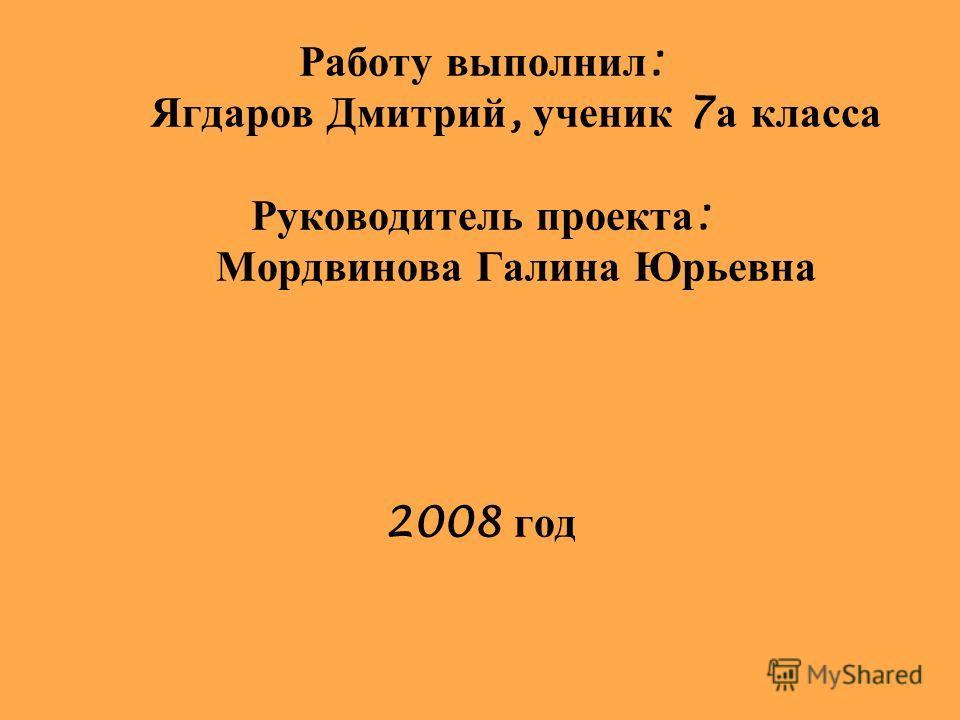 Работу выполнил : Ягдаров Дмитрий, ученик 7 а класса Руководитель проекта : Мордвинова Галина Юрьевна 2008 год