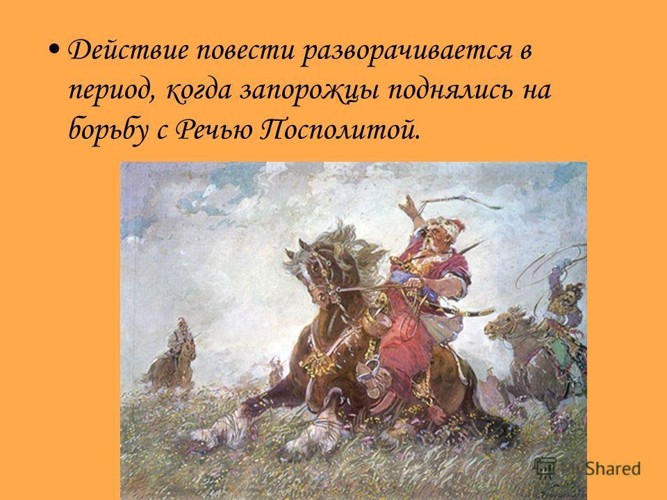 Действие повести разворачивается в период, когда запорожцы поднялись на борьбу с Речью Посполитой.