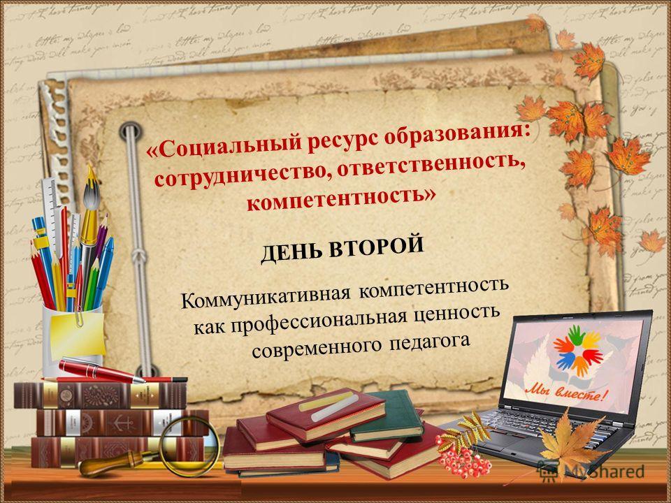 ДЕНЬ ВТОРОЙ Коммуникативная компетентность как профессиональная ценность современного педагога «Социальный ресурс образования: сотрудничество, ответственность, компетентность»