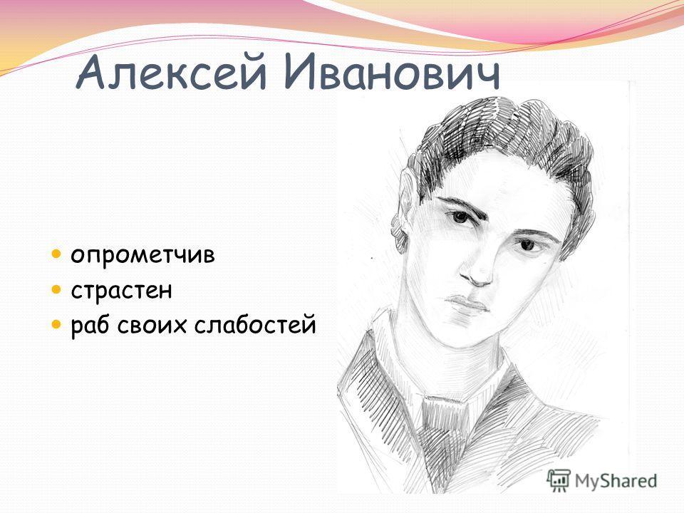 Алексей Иванович опрометчив страстен раб своих слабостей