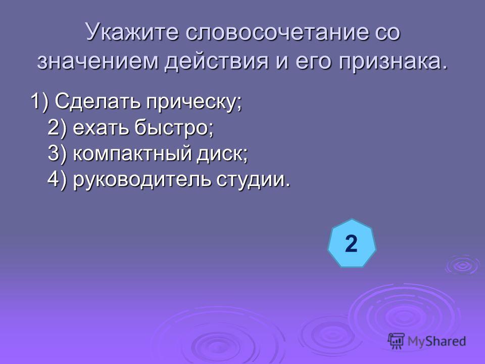 Укажите словосочетание со значением действия и его признака. 1) Сделать прическу; 2) ехать быстро; 3) компактный диск; 4) руководитель студии. 2