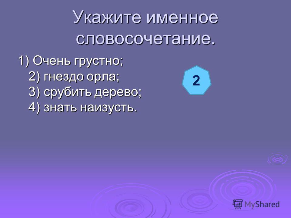Укажите именное словосочетание. 1) Очень грустно; 2) гнездо орла; 3) срубить дерево; 4) знать наизусть. 2