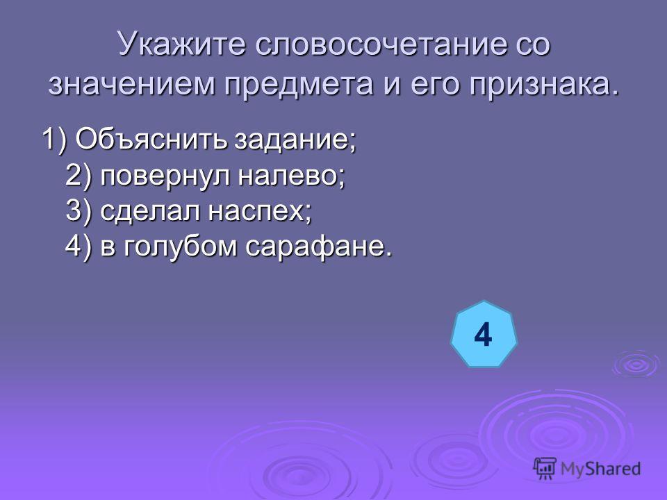 Укажите словосочетание со значением предмета и его признака. 1) Объяснить задание; 2) повернул налево; 3) сделал наспех; 4) в голубом сарафане. 4