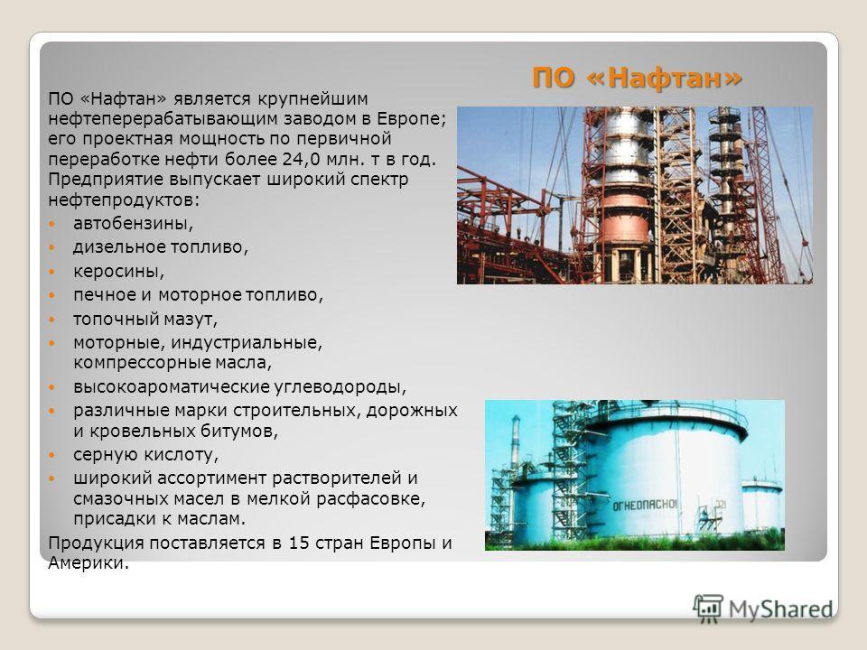 ПО «Нафтан» ПО «Нафтан» является крупнейшим нефтеперерабатывающим заводом в Европе; его проектная мощность по первичной переработке нефти более 24,0 млн. т в год. Предприятие выпускает широкий спектр нефтепродуктов: автобензины, дизельное топливо, ке