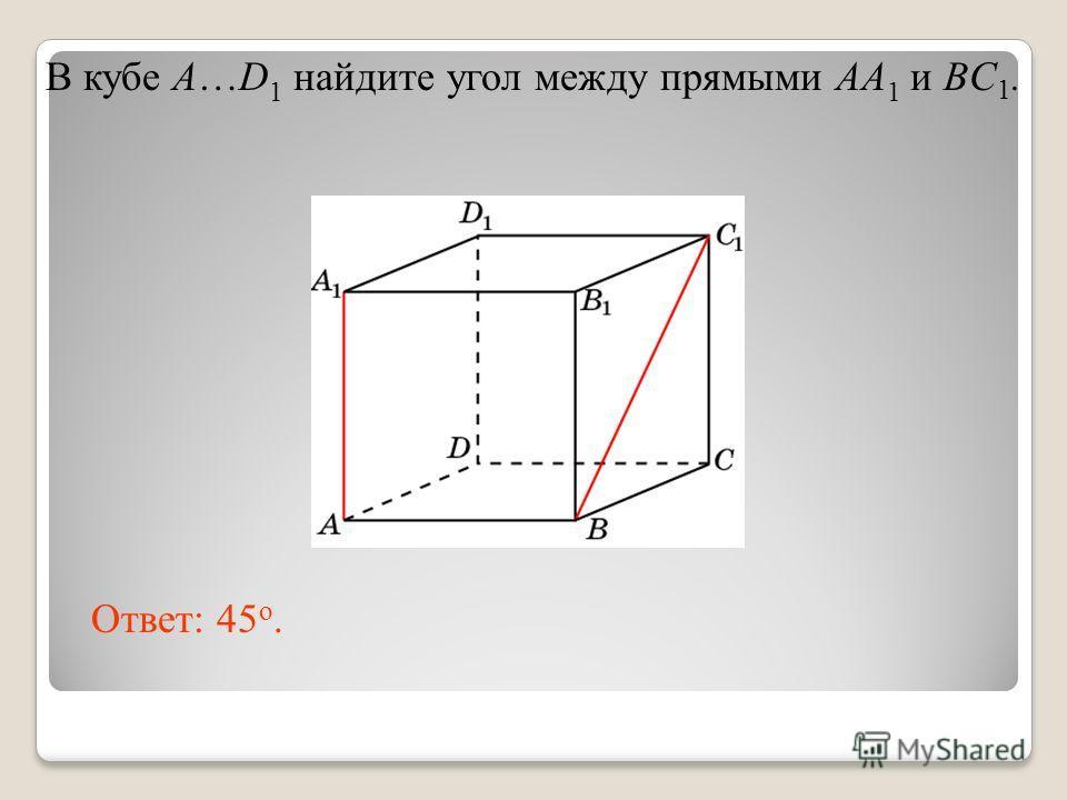 В кубе A…D 1 найдите угол между прямыми AA 1 и BC 1. Ответ: 45 o.