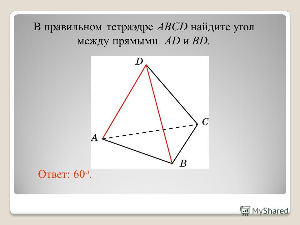 В правильном тетраэдре ABCD найдите угол между прямыми AD и BD. Ответ: 60 o.