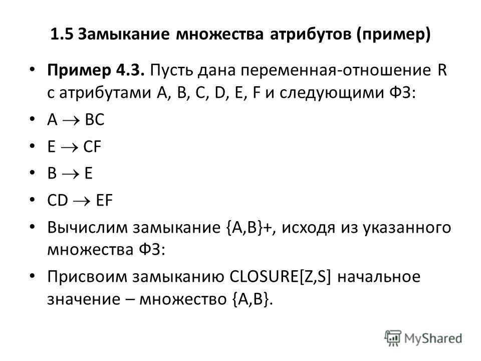 1.5 Замыкание множества атрибутов (пример) Пример 4.3. Пусть дана переменная-отношение R с атрибутами A, B, C, D, E, F и следующими ФЗ: A BC E CF B E CD EF Вычислим замыкание {A,B}+, исходя из указанного множества ФЗ: Присвоим замыканию CLOSURE[Z,S]