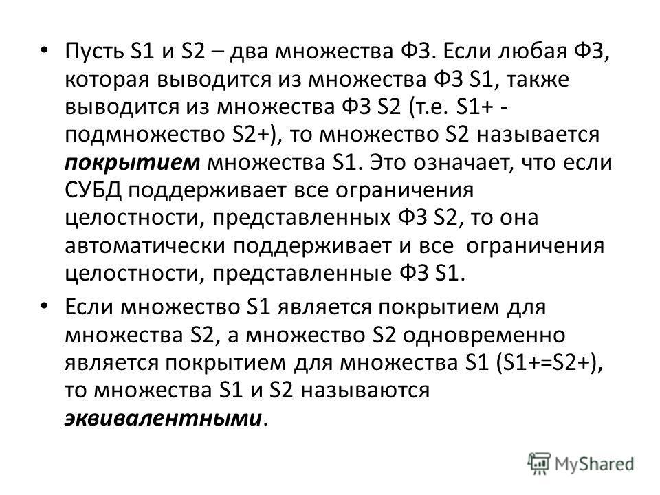 Пусть S1 и S2 – два множества ФЗ. Если любая ФЗ, которая выводится из множества ФЗ S1, также выводится из множества ФЗ S2 (т.е. S1+ - подмножество S2+), то множество S2 называется покрытием множества S1. Это означает, что если СУБД поддерживает все о