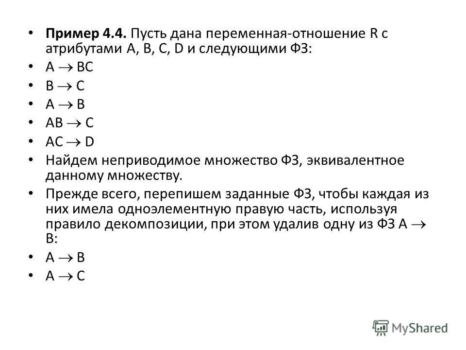 Пример 4.4. Пусть дана переменная-отношение R с атрибутами A, B, C, D и следующими ФЗ: A BC B C A B AB C AC D Найдем неприводимое множество ФЗ, эквивалентное данному множеству. Прежде всего, перепишем заданные ФЗ, чтобы каждая из них имела одноэлемен