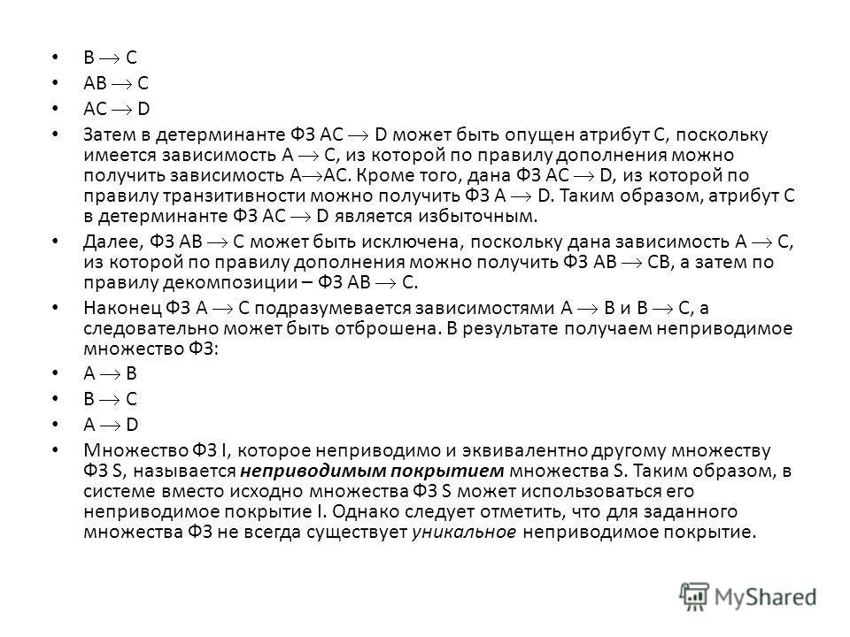 B C AB C AC D Затем в детерминанте ФЗ AC D может быть опущен атрибут C, поскольку имеется зависимость A C, из которой по правилу дополнения можно получить зависимость A AC. Кроме того, дана ФЗ AC D, из которой по правилу транзитивности можно получить