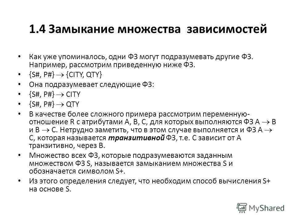 1.4 Замыкание множества зависимостей Как уже упоминалось, одни ФЗ могут подразумевать другие ФЗ. Например, рассмотрим приведенную ниже ФЗ. {S#, P#} {CITY, QTY} Она подразумевает следующие ФЗ: {S#, P#} CITY {S#, P#} QTY В качестве более сложного приме
