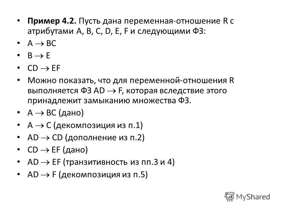 Пример 4.2. Пусть дана переменная-отношение R с атрибутами A, B, C, D, E, F и следующими ФЗ: A BC B E CD EF Можно показать, что для переменной-отношения R выполняется ФЗ AD F, которая вследствие этого принадлежит замыканию множества ФЗ. A BC (дано) A