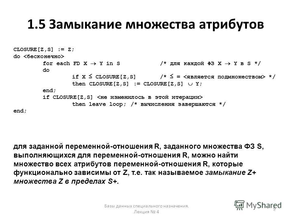 1.5 Замыкание множества атрибутов Базы данных специального назначения. Лекция 4 9 CLOSURE[Z,S] := Z; do for each FD X Y in S /* для каждой ФЗ X Y в S */ do if X CLOSURE[Z,S]/* = */ then CLOSURE[Z,S] := CLOSURE[Z,S] Y; end; if CLOSURE[Z,S] then leave