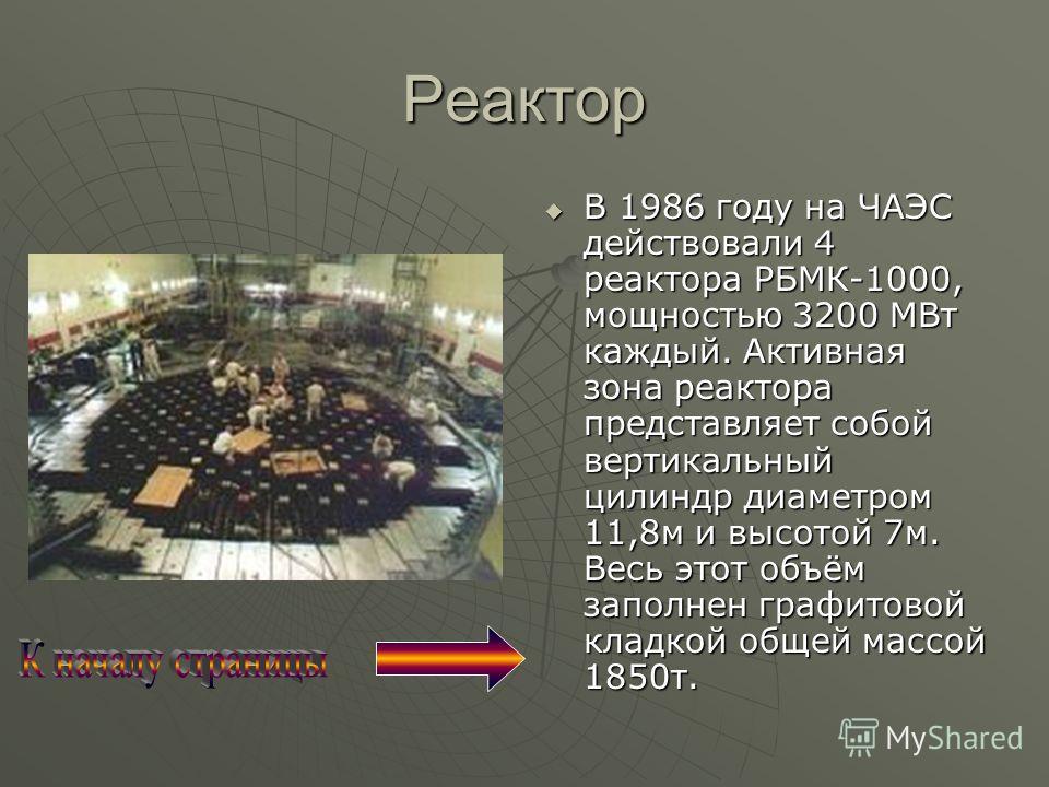 Реактор В 1986 году на ЧАЭС действовали 4 реактора РБМК-1000, мощностью 3200 МВт каждый. Активная зона реактора представляет собой вертикальный цилиндр диаметром 11,8м и высотой 7м. Весь этот объём заполнен графитовой кладкой общей массой 1850т. В 19